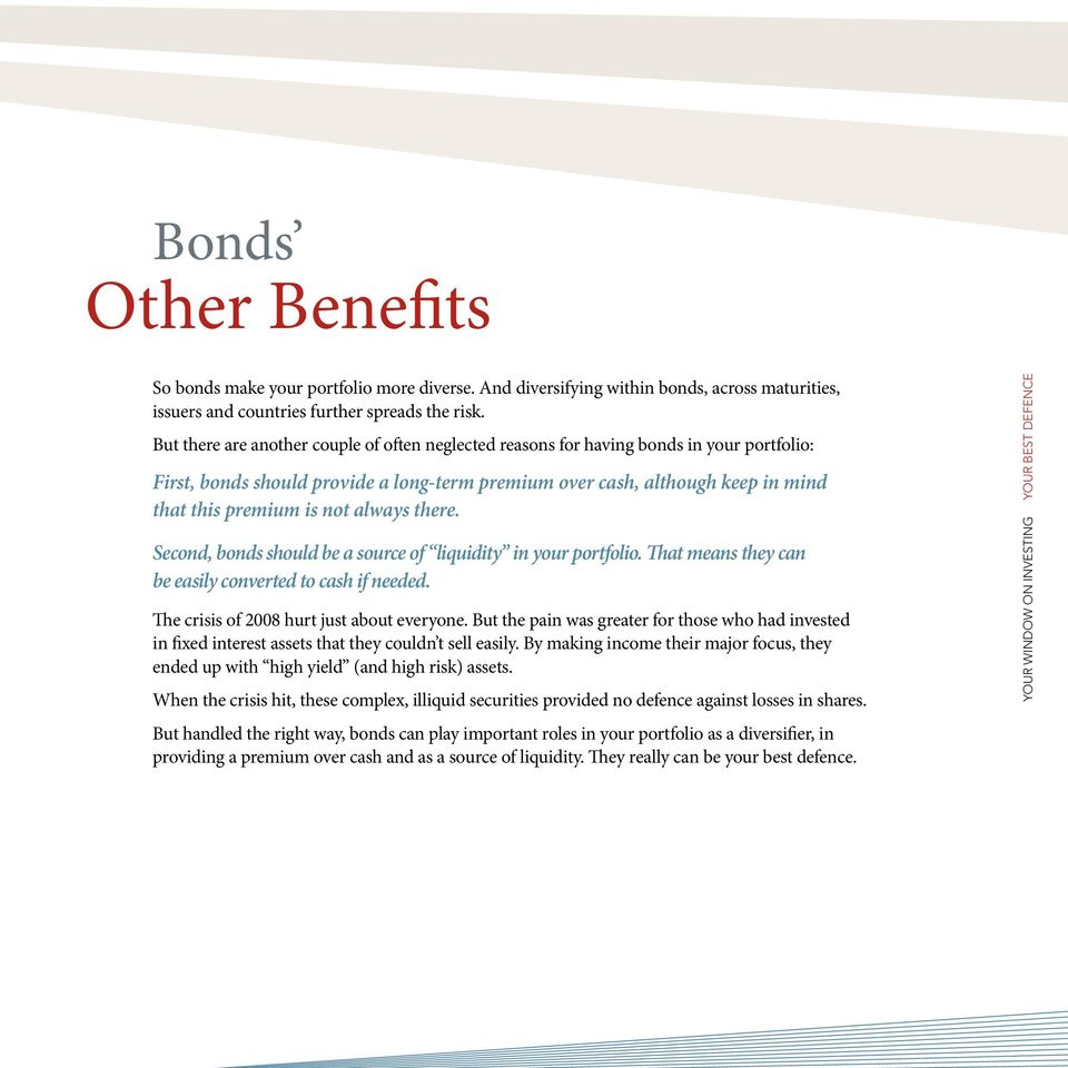 always there. Second, bonds should be a source of liquidity in your portfolio. That means they can be easily converted to cash if needed. The crisis of 2008 hurt just about everyone.