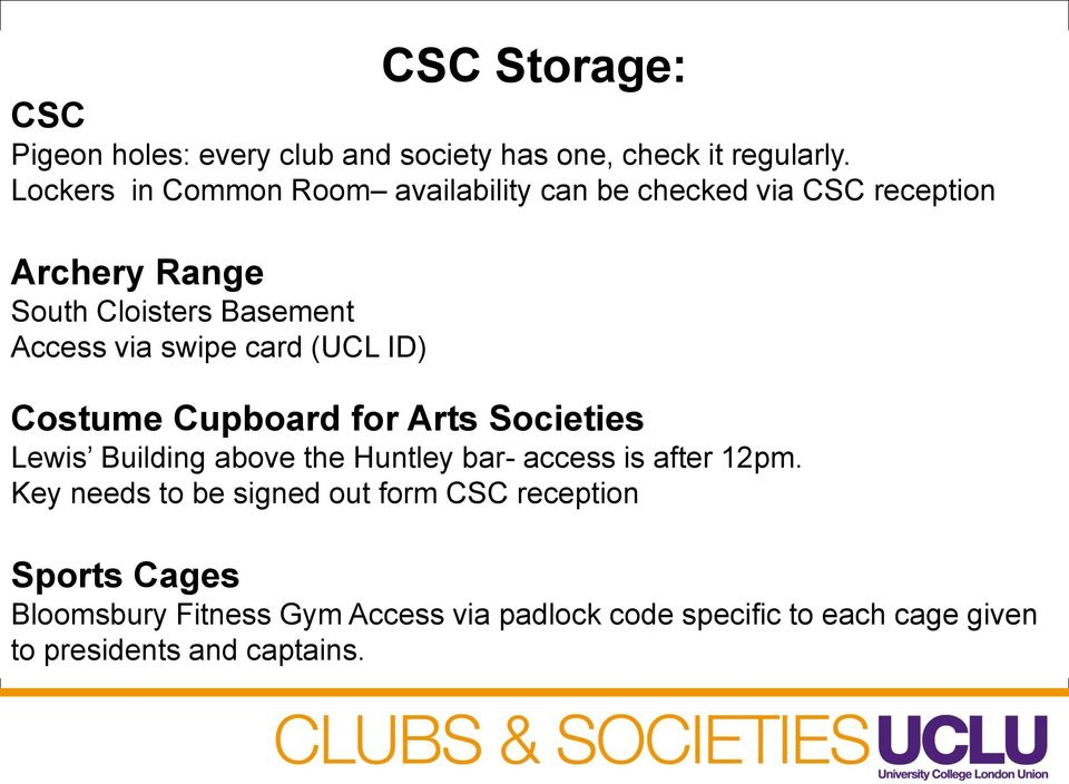 swipe card (UCL ID) Costume Cupboard for Arts Societies Lewis Building above the Huntley bar- access is after 12pm.