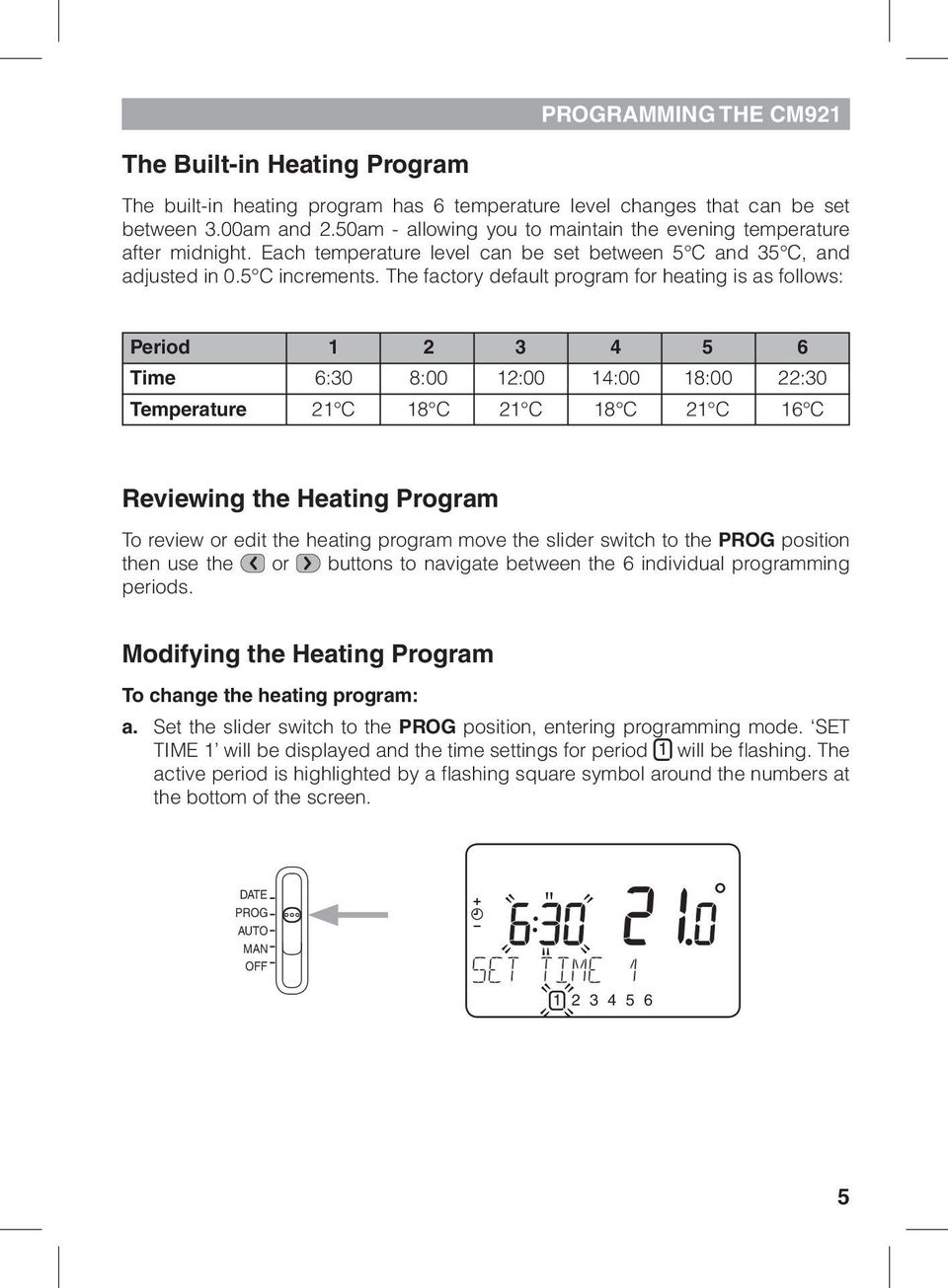 The factory default program for heating is as follows: Period 1 2 3 4 5 6 Time 6:30 8:00 12:00 14:00 18:00 22:30 Temperature 21 C 18 C 21 C 18 C 21 C 16 C Reviewing the Heating Program To review or