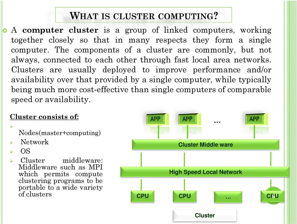 Clusters are usually deployed to improve performance and/or availability over that provided by a single computer, while typically being much more cost-effective than single