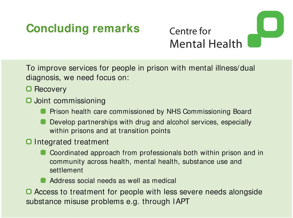points Integrated treatment Coordinated approach from professionals both within prison and in community across health, mental health, substance use and