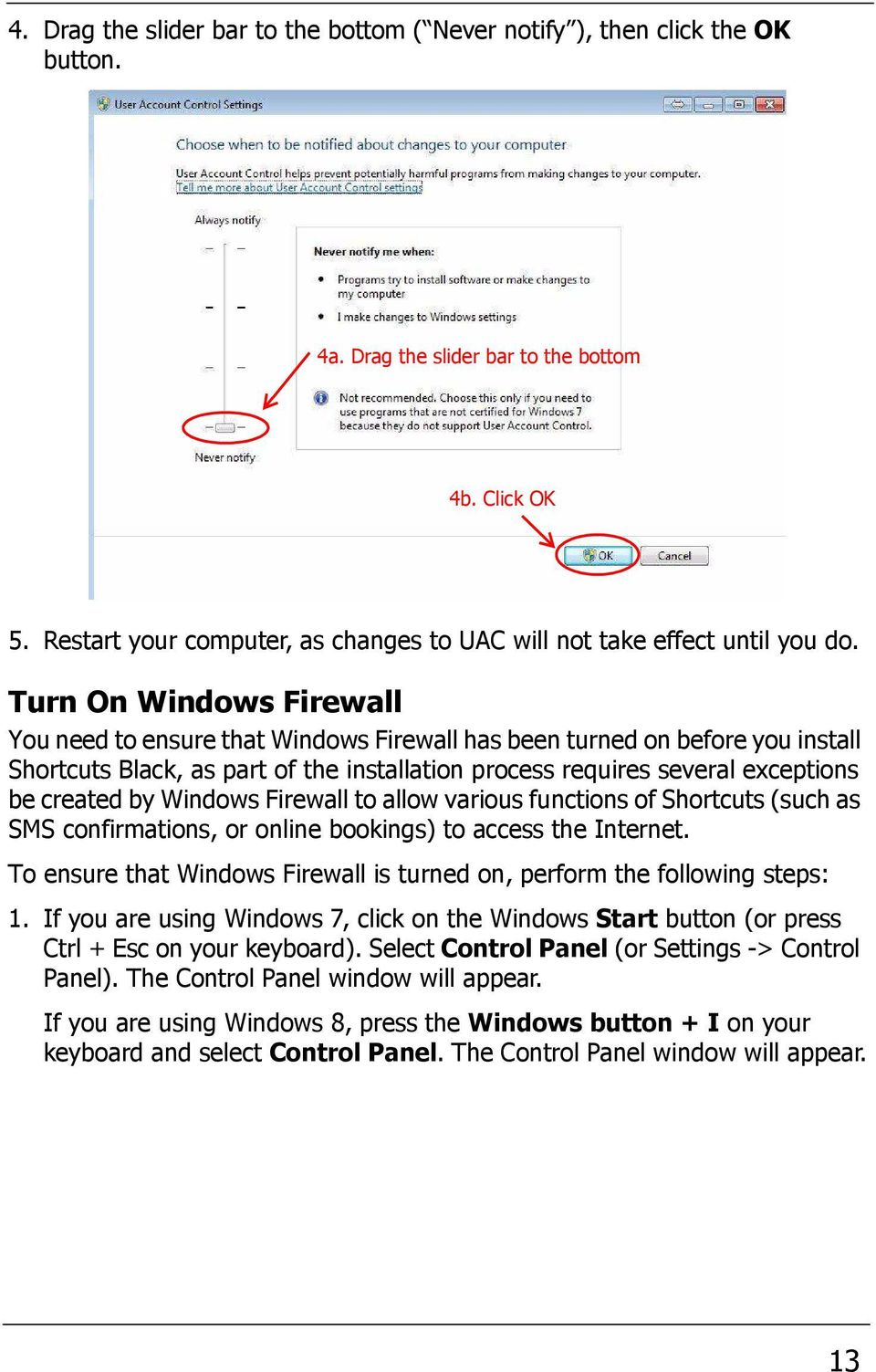 Turn On Windows Firewall You need to ensure that Windows Firewall has been turned on before you install Shortcuts Black, as part of the installation process requires several exceptions be created by