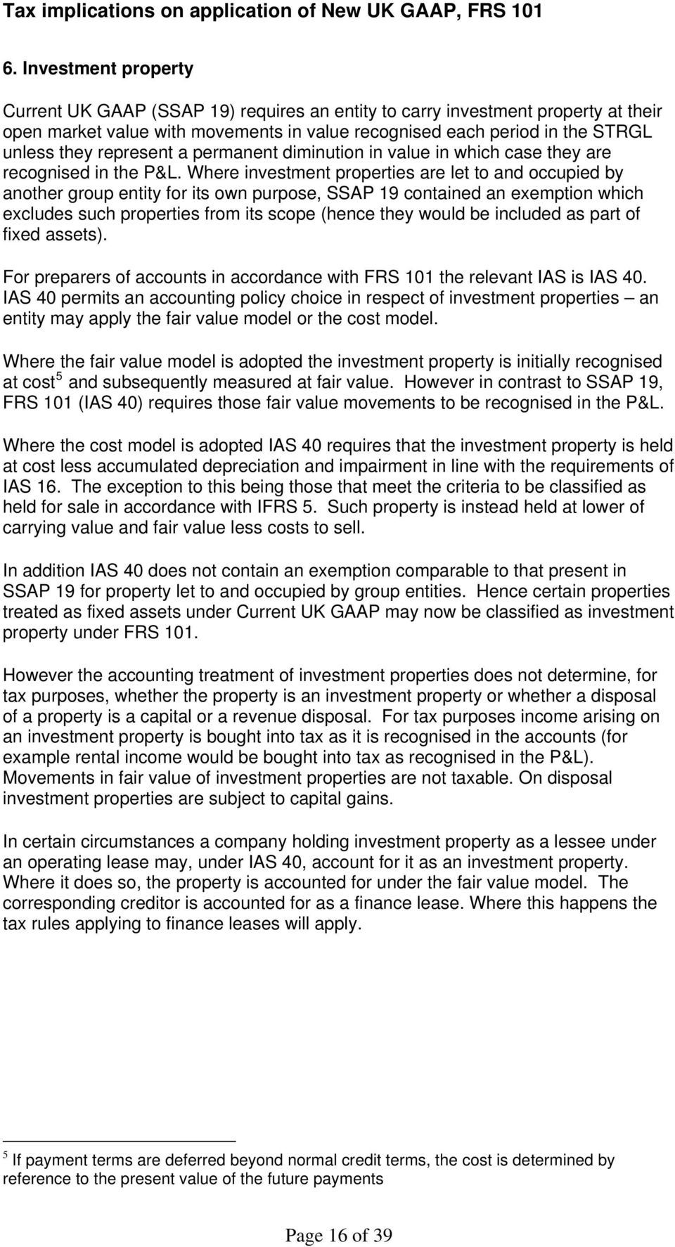 Where investment properties are let to and occupied by another group entity for its own purpose, SSAP 19 contained an exemption which excludes such properties from its scope (hence they would be