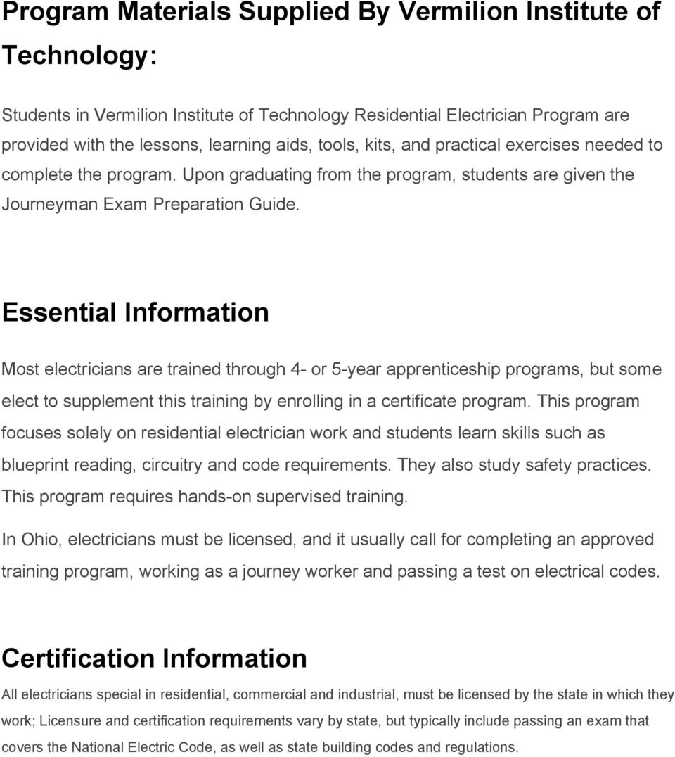 Essential Information Most electricians are trained through 4 or 5 year apprenticeship programs, but some elect to supplement this training by enrolling in a certificate program.