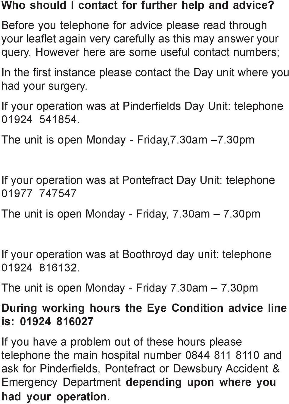 The unit is open Monday - Friday,7.30am 7.30pm If your operation was at Pontefract Day Unit: telephone 01977 747547 The unit is open Monday - Friday, 7.30am 7.30pm If your operation was at Boothroyd day unit: telephone 01924 816132.