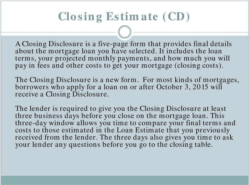 For most kinds of mortgages, borrowers who apply for a loan on or after October 3, 2015 will receive a Closing Disclosure.