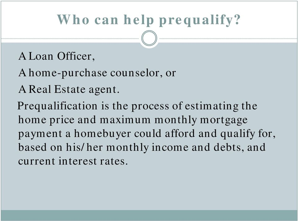 Prequalification is the process of estimating the home price and maximum