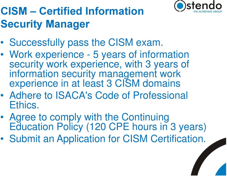 security management work experience in at least 3 CISM domains Adhere to ISACA's Code of Professional