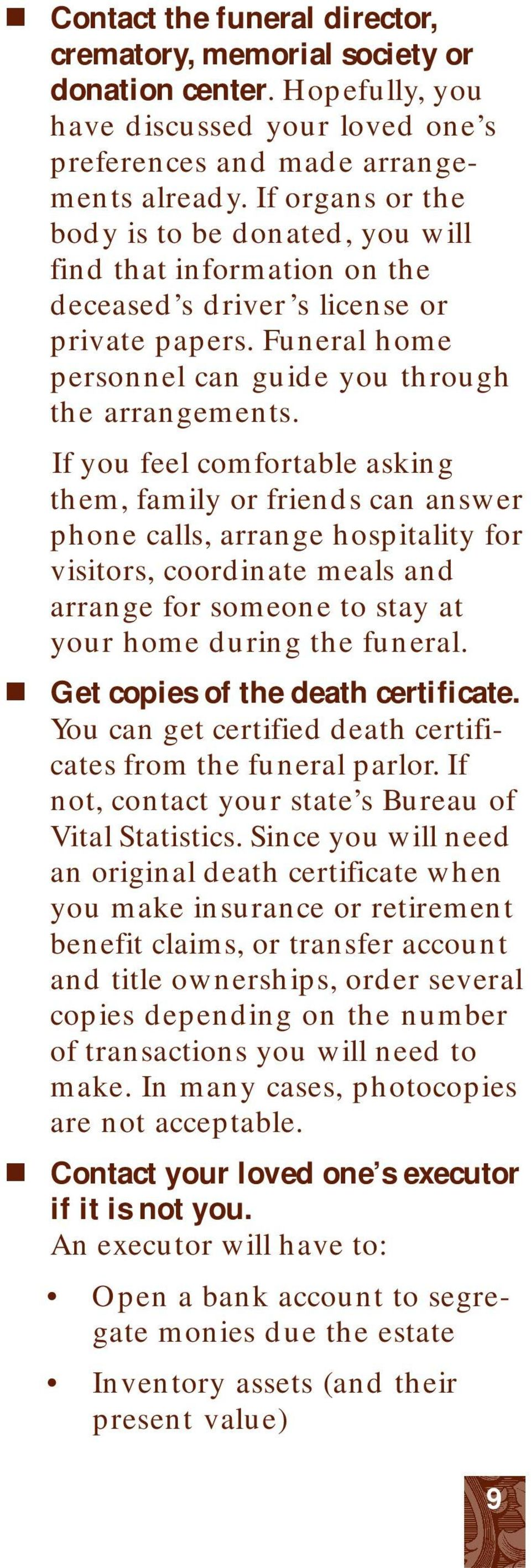 If you feel comfortable asking them, family or friends can answer phone calls, arrange hospitality for visitors, coordinate meals and arrange for someone to stay at your home during the funeral.