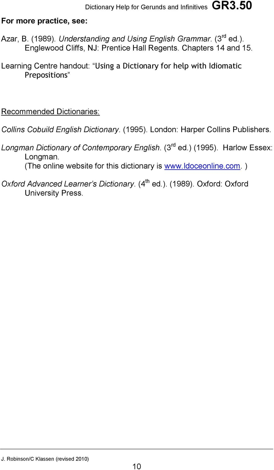 Learning Centre handout: Using a Dictionary for help with Idiomatic Prepositions Recommended Dictionaries: Collins Cobuild English Dictionary. (1995).