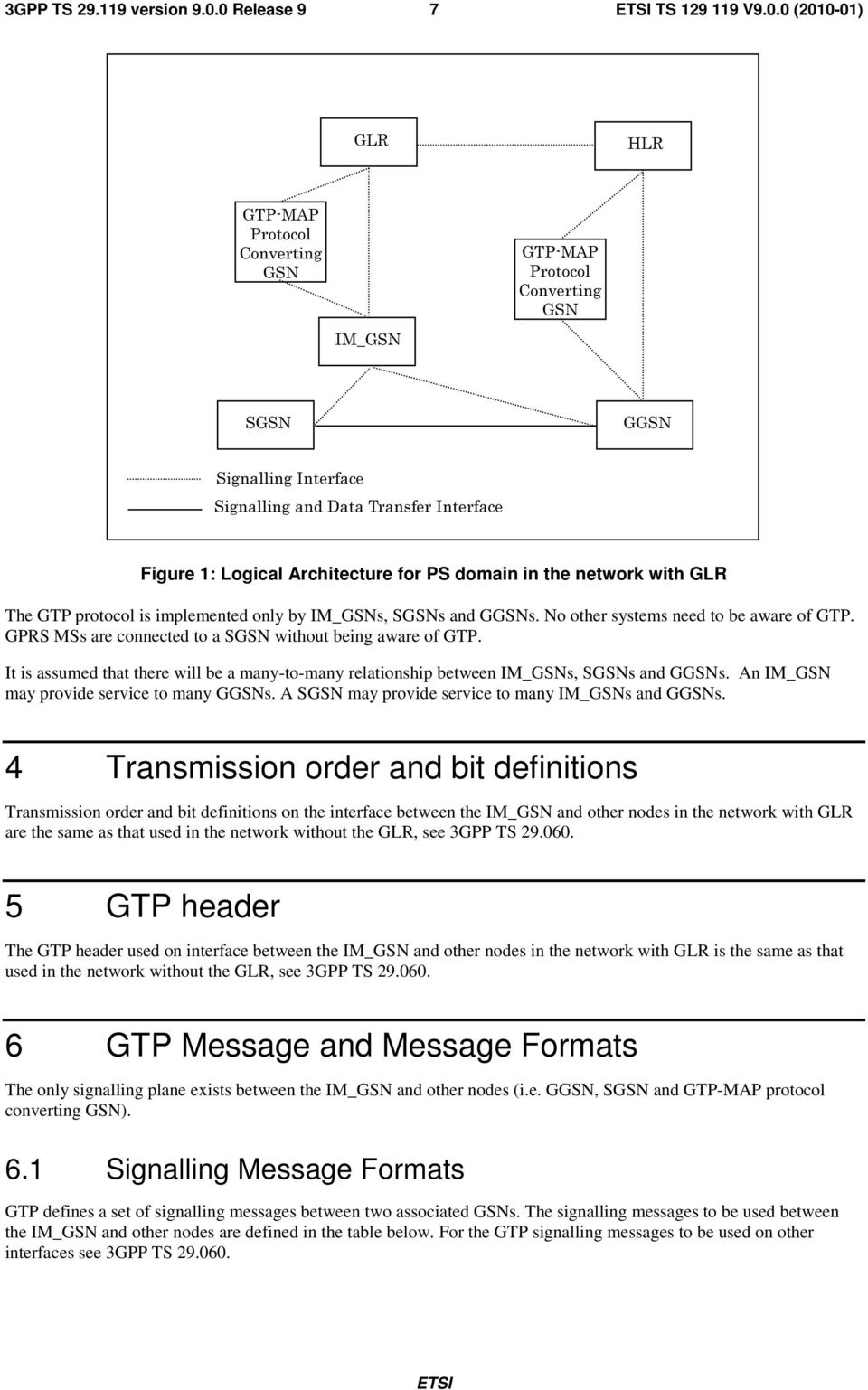 in the network with GLR The GTP protocol is implemented only by s, SGSNs and GGSNs. No other systems need to be aware of GTP. GPRS MSs are connected to a SGSN without being aware of GTP.