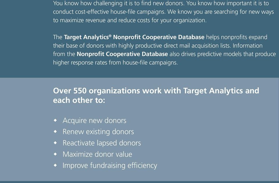 The Target Analytics Nonprofit Cooperative Database helps nonprofits expand their base of donors with highly productive direct mail acquisition lists.
