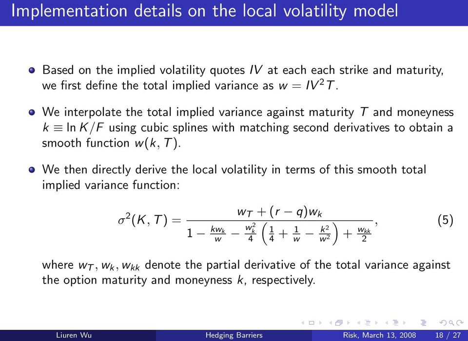 We then directly derive the local volatility in terms of this smooth total implied variance function: σ 2 (K, T ) = 1 kw k w w T + (r q)w k ( w k 2 1 4 4 + 1 w k2 w 2 ) + w kk 2, (5)