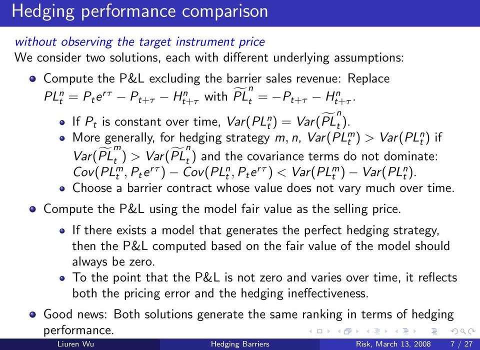 More generally, for hedging strategy m, n, Var(PL m t ) > Var(PL n t ) if Var( PL m t ) > Var( PL n t ) and the covariance terms do not dominate: Cov(PL m t, P t e rτ ) Cov(PL n t, P t e rτ ) <