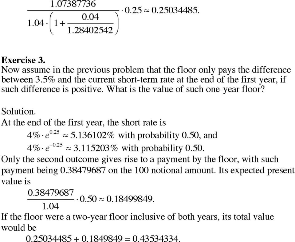 At the end of the first year, the short rate is 4% e 0.25 5.3602% with probability 0.50, and 4% e 0.25 3.5203% with probability 0.50. Only the second outcome gives rise to a payment by the floor, with such payment being 0.