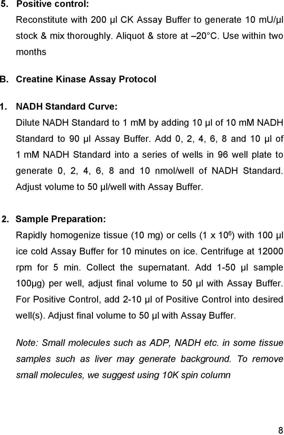 Add 0, 2, 4, 6, 8 and 10 μl of 1 mm NADH Standard into a series of wells in 96 well plate to generate 0, 2, 4, 6, 8 and 10 nmol/well of NADH Standard. Adjust volume to 50 μl/well with Assay Buffer. 2. Sample Preparation: Rapidly homogenize tissue (10 mg) or cells (1 x 10 6 ) with 100 μl ice cold Assay Buffer for 10 minutes on ice.