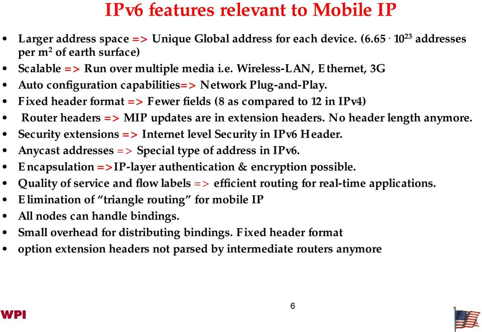 Security extensions => Internet level Security in IPv6 Header. Anycast addresses => Special type of address in IPv6. Encapsulation =>IP-layer authentication & encryption possible.