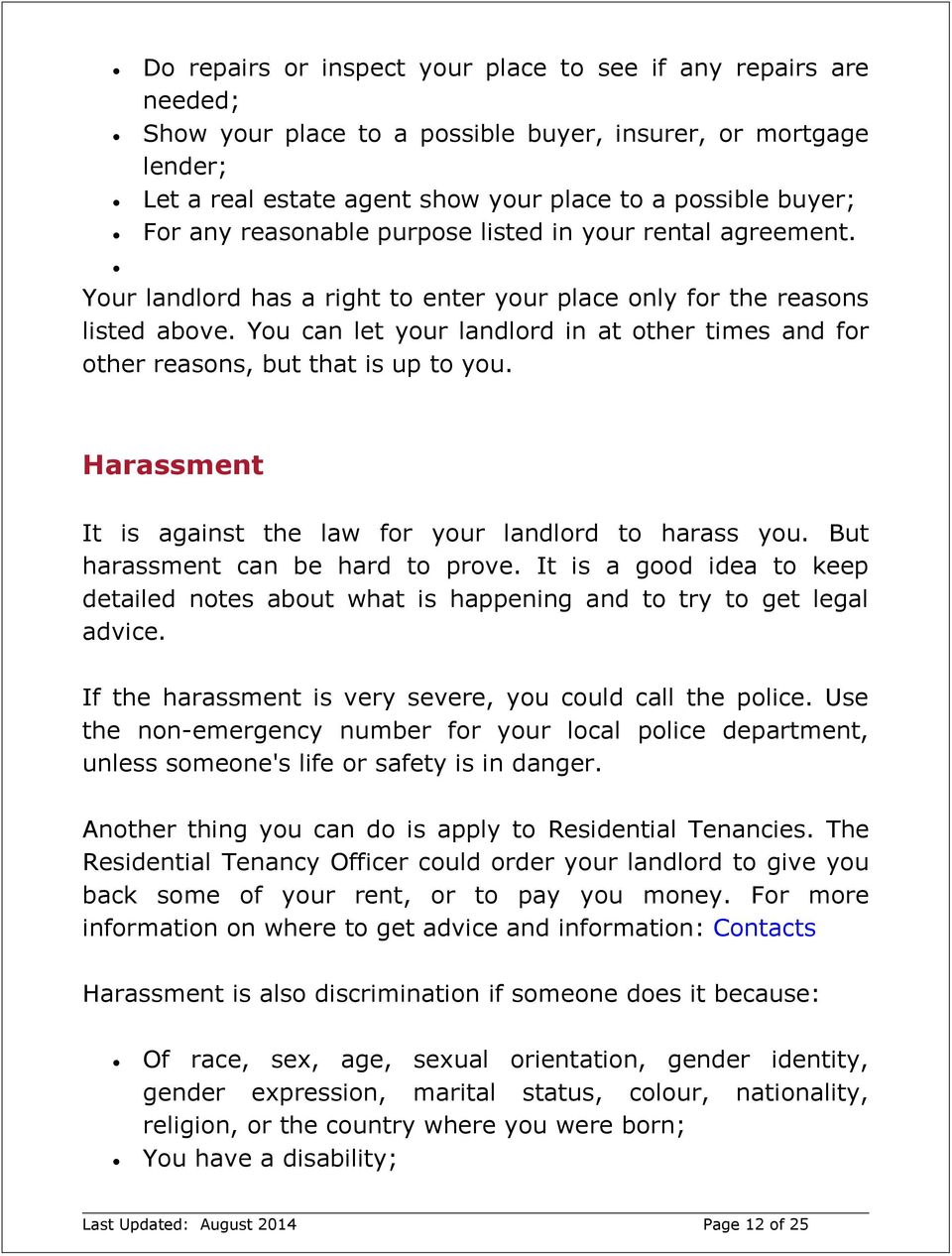 You can let your landlord in at other times and for other reasons, but that is up to you. Harassment It is against the law for your landlord to harass you. But harassment can be hard to prove.