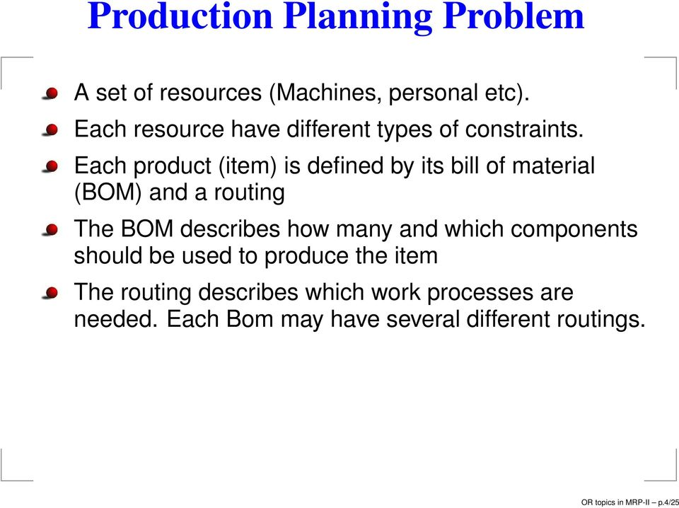 Each product (item) is defined by its bill of material (BOM) and a routing The BOM describes how many