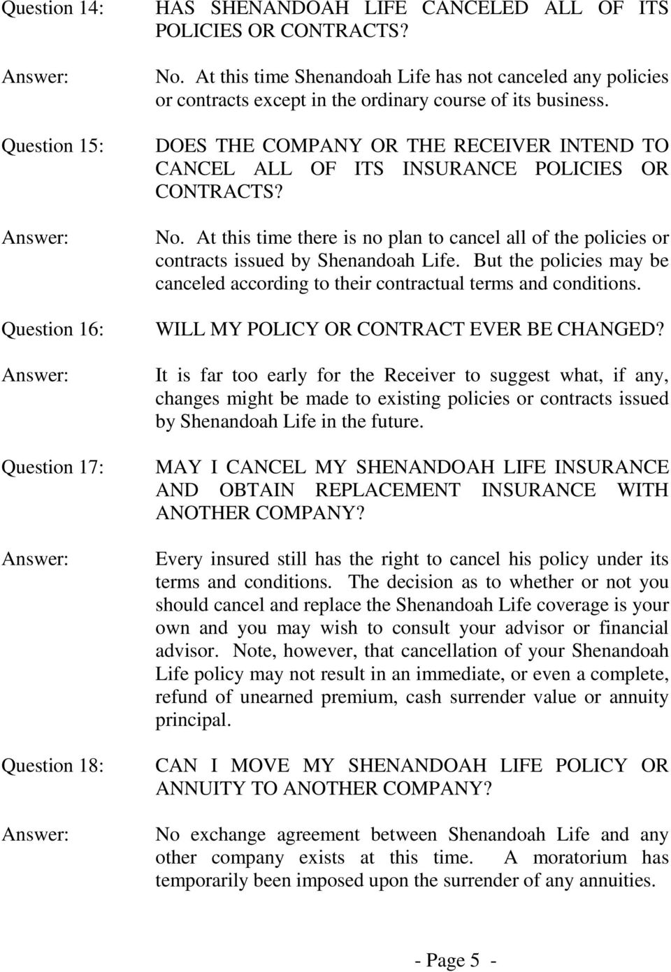 DOES THE COMPANY OR THE RECEIVER INTEND TO CANCEL ALL OF ITS INSURANCE POLICIES OR CONTRACTS? No. At this time there is no plan to cancel all of the policies or contracts issued by Shenandoah Life.