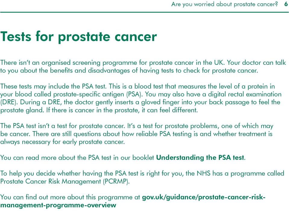 This is a blood test that measures the level of a protein in your blood called prostate-specific antigen (PSA). You may also have a digital rectal examination (DRE).