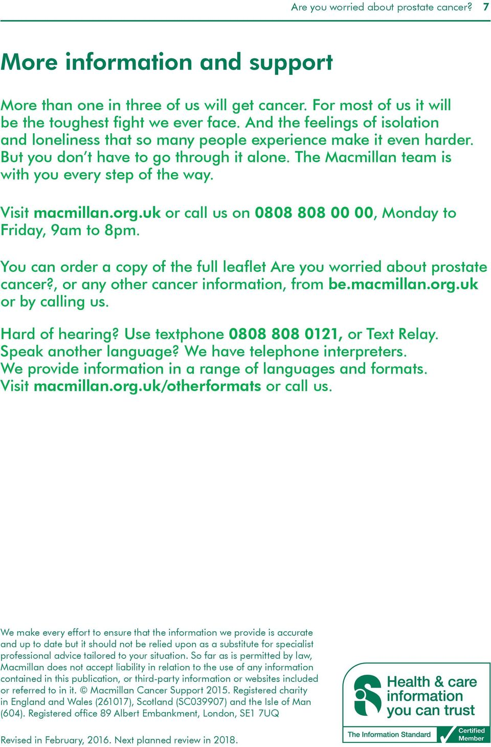 Visit macmillan.org.uk or call us on 0808 808 00 00, Monday to Friday, 9am to 8pm. You can order a copy of the full leaflet Are you worried about prostate cancer?
