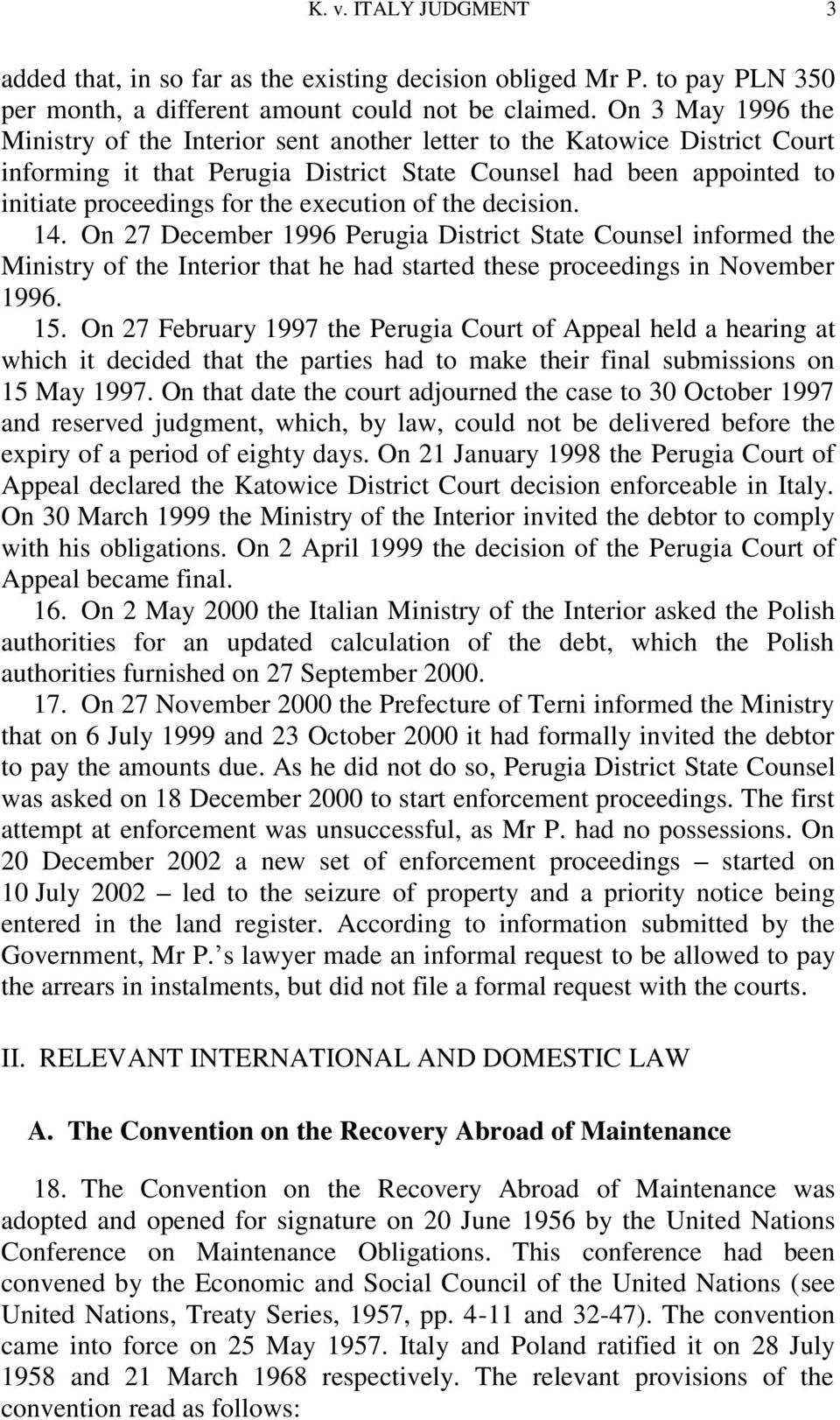 execution of the decision. 14. On 27 December 1996 Perugia District State Counsel informed the Ministry of the Interior that he had started these proceedings in November 1996. 15.