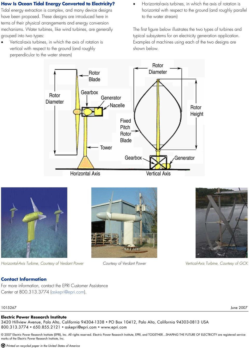 Water turbines, like wind turbines, are generally grouped into two types: Vertical-axis turbines, in which the axis of rotation is vertical with respect to the ground (and roughly perpendicular to