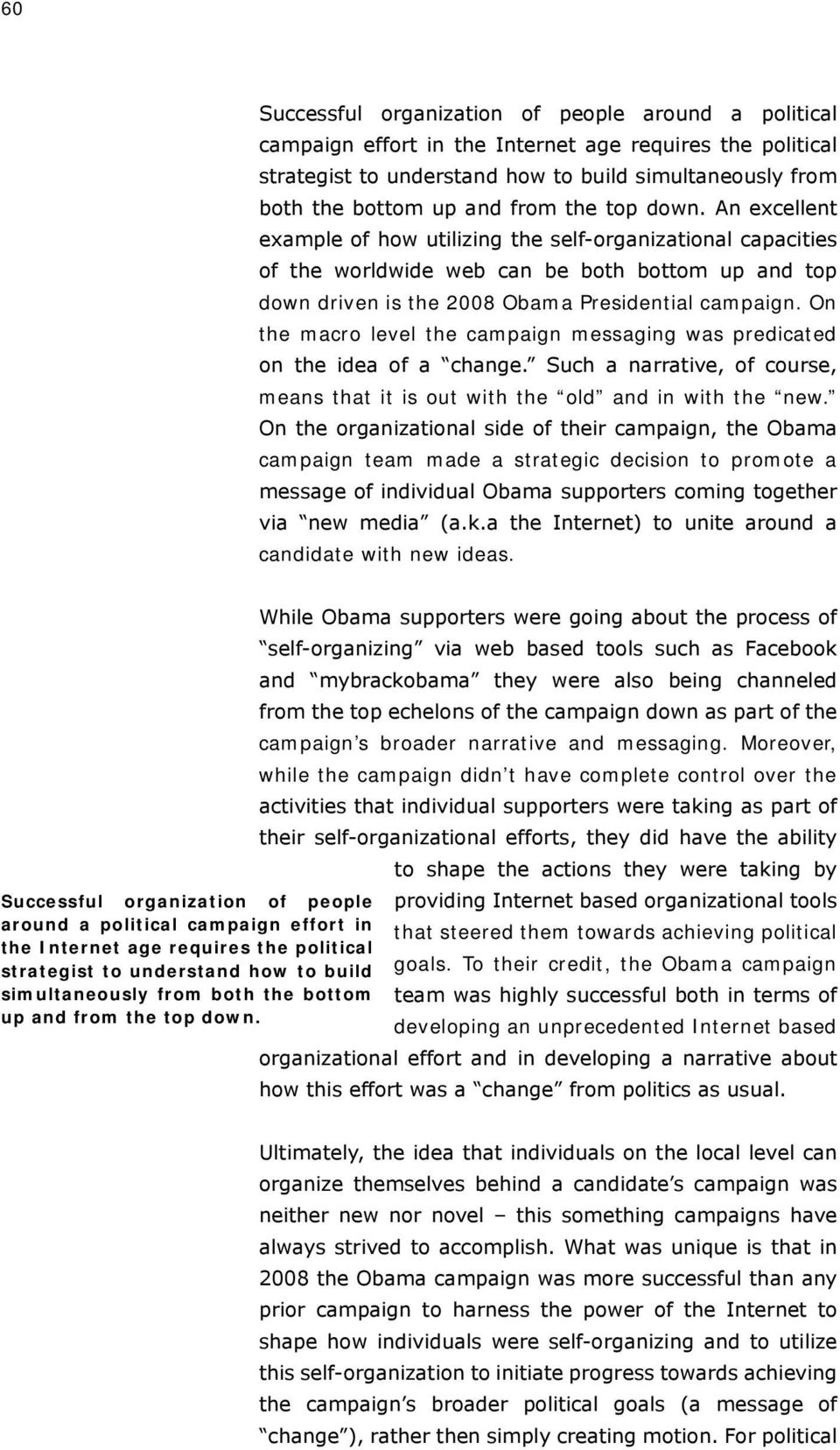 On the macro level the campaign messaging was predicated on the idea of a change. Such a narrative, of course, means that it is out with the old and in with the new.