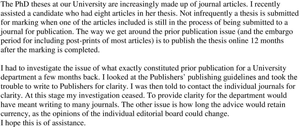 The way we get around the prior publication issue (and the embargo period for including post-prints of most articles) is to publish the thesis online 12 months after the marking is completed.
