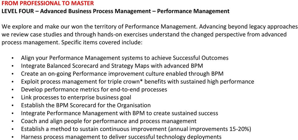 Specific items covered include: Align your Performance Management systems to achieve Successful Outcomes Integrate Balanced Scorecard and Strategy Maps with advanced BPM Create an on- going