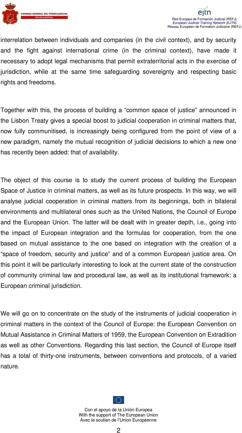 Together with this, the process of building a common space of justice announced in the Lisbon Treaty gives a special boost to judicial cooperation in criminal matters that, now fully communitised, is