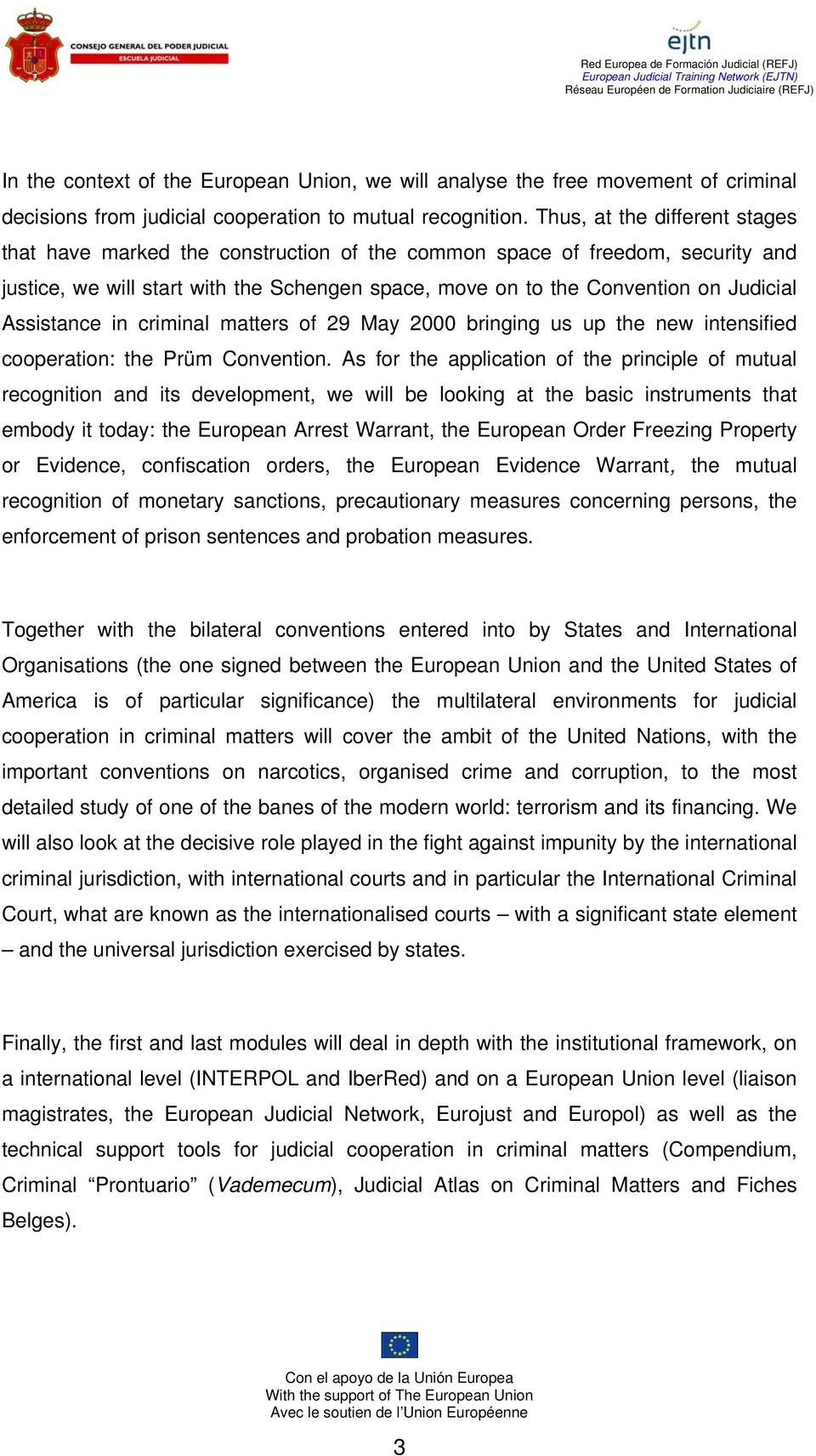 Assistance in criminal matters of 29 May 2000 bringing us up the new intensified cooperation: the Prüm Convention.