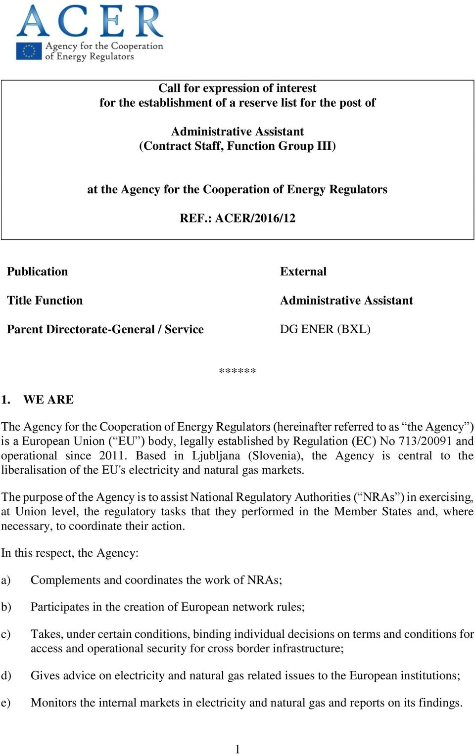 WE ARE The Agency for the Cooperation of Energy Regulators (hereinafter referred to as the Agency ) is a European Union ( EU ) body, legally established by Regulation (EC) No 713/20091 and