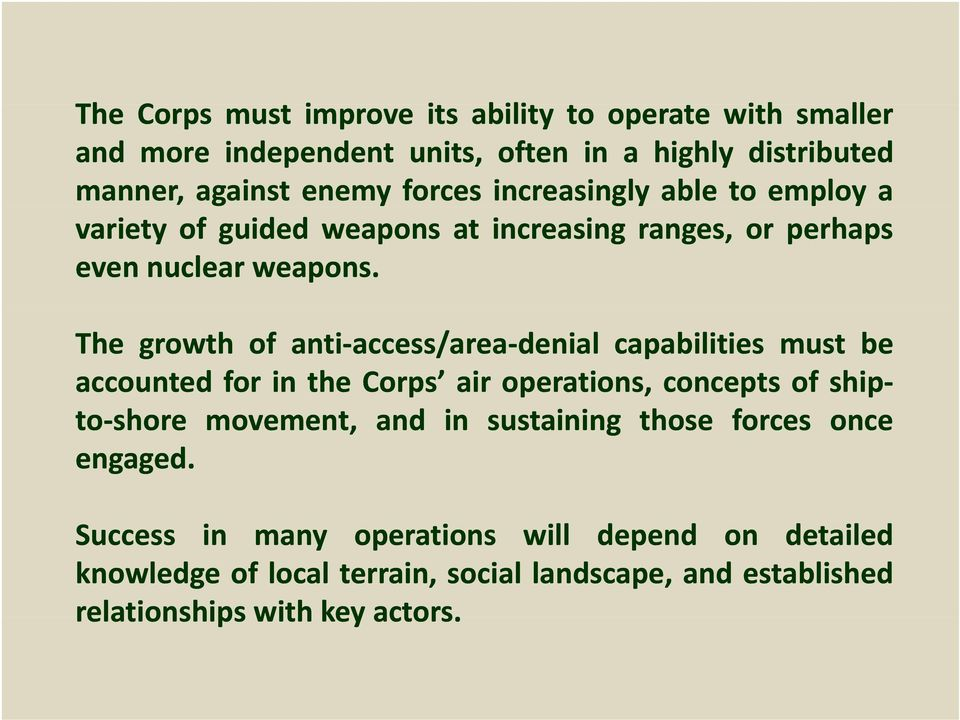 The growth of anti access/area denial capabilities must be accounted for in the Corps air operations, concepts of ship to shore movement, and in