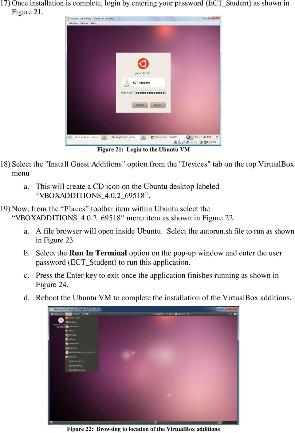 This will create a CD icon on the Ubuntu desktop labeled VBOXADDITIONS_4.0.2_69518. 19) Now, from the Places toolbar item within Ubuntu select the VBOXADDITIONS_4.0.2_69518 menu item as shown in Figure 22.