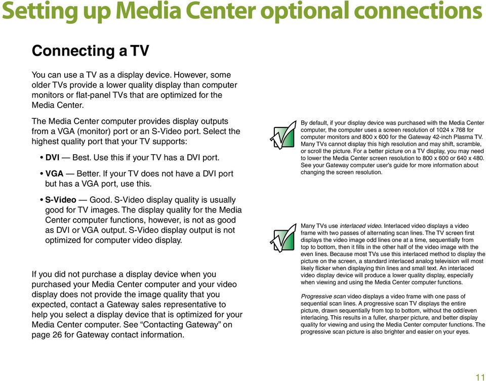 The Media Center computer provides display outputs from a VGA (monitor) port or an S-Video port. Select the highest quality port that your TV supports: DVI Best. Use this if your TV has a DVI port.