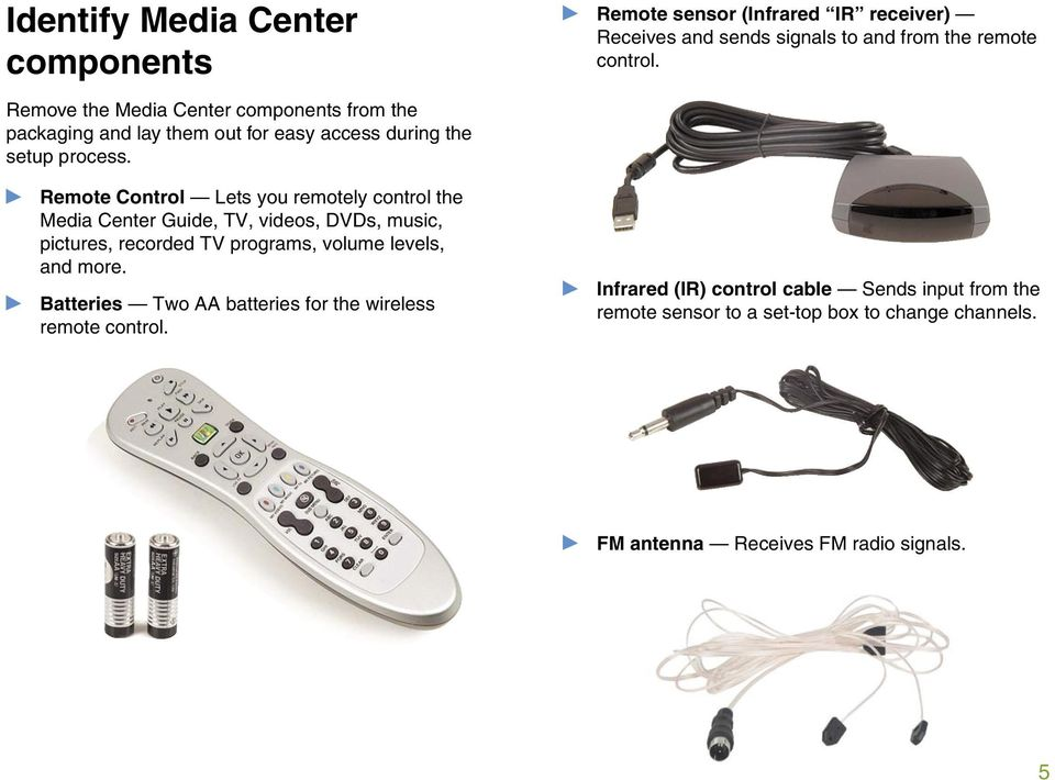 Remote Control Lets you remotely control the Media Center Guide, TV, videos, DVDs, music, pictures, recorded TV programs, volume levels, and more.