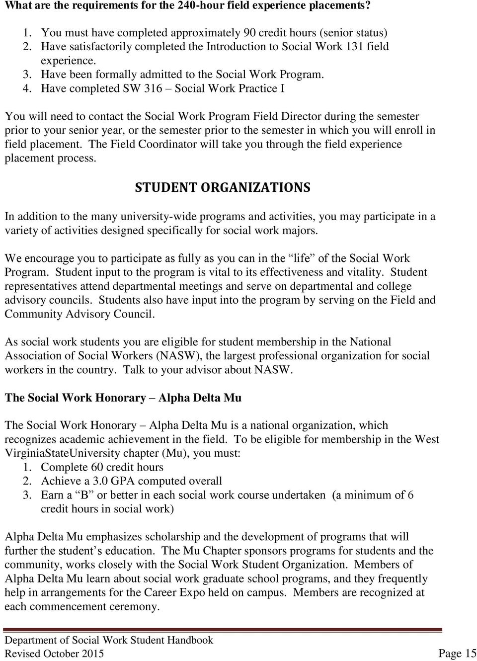 Have completed SW 316 Social Work Practice I You will need to contact the Social Work Program Field Director during the semester prior to your senior year, or the semester prior to the semester in