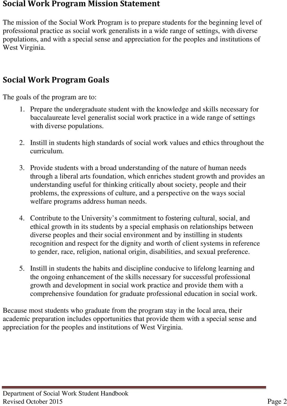 Prepare the undergraduate student with the knowledge and skills necessary for baccalaureate level generalist social work practice in a wide range of settings with diverse populations. 2.