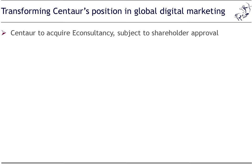 to the rapidly expanding global digital marketing and e-commerce community Highly complementary fit with Centaur to drive growth Leading position in a large and