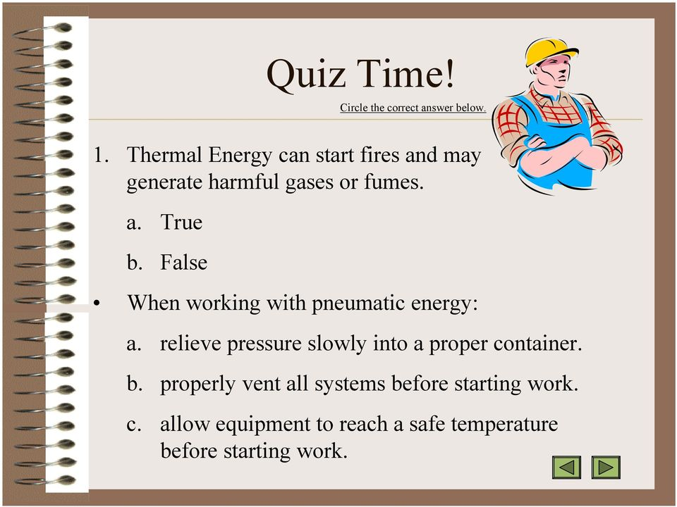 False When working with pneumatic energy: a.