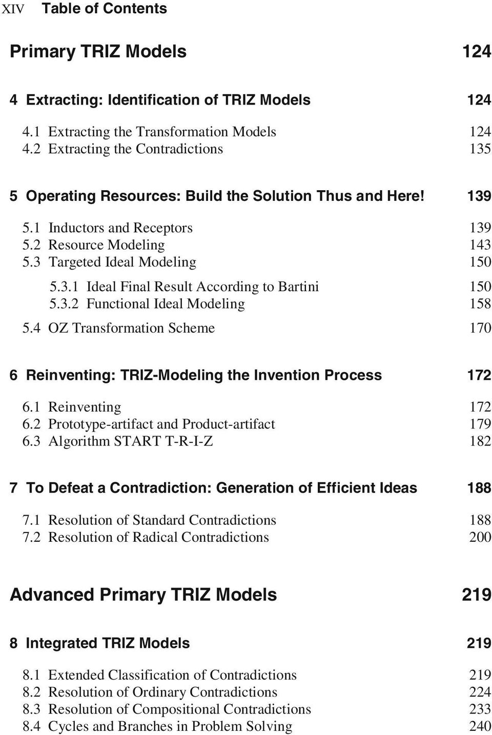 3.2 Functional Ideal Modeling 5.4 OZ Transformation Scheme 139 143 150 150 158 170 6 Reinventing: TRIZ-Modeling the Invention Process 172 6.1 Reinventing 6.2 Prototype-artifact and Product-artifact 6.