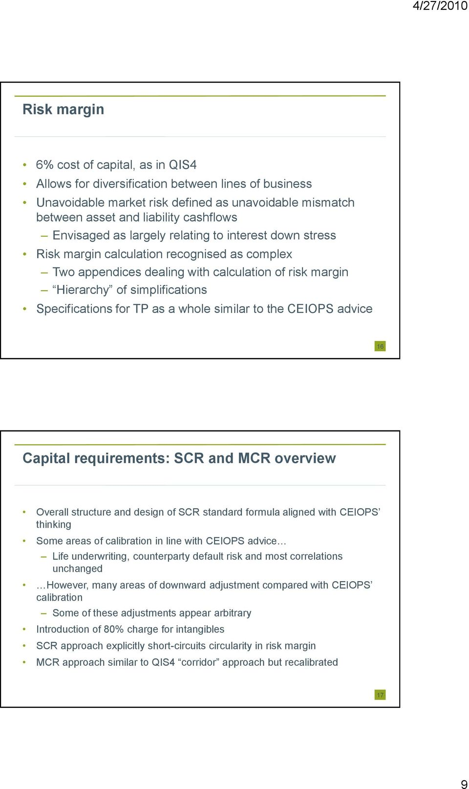 a whole similar to the CEIOPS advice 16 Capital requirements: SCR and MCR overview Overall structure and design of SCR standard formula aligned with CEIOPS thinking Some areas of calibration in line