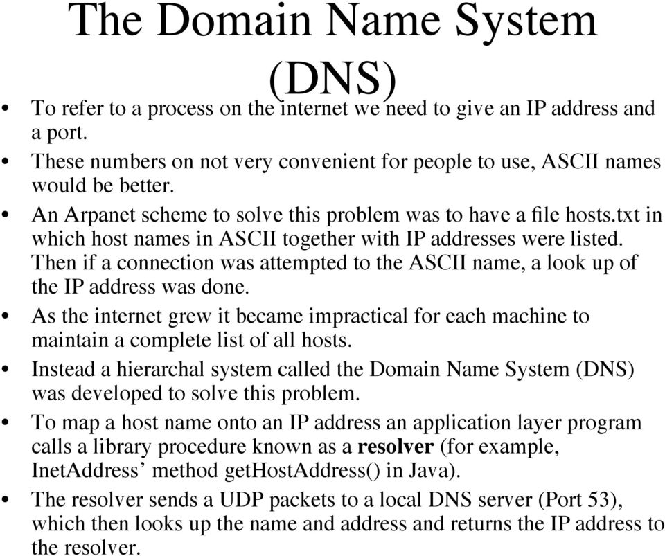 Then if a connection was attempted to the ASCII name, a look up of the IP address was done. As the internet grew it became impractical for each machine to maintain a complete list of all hosts.