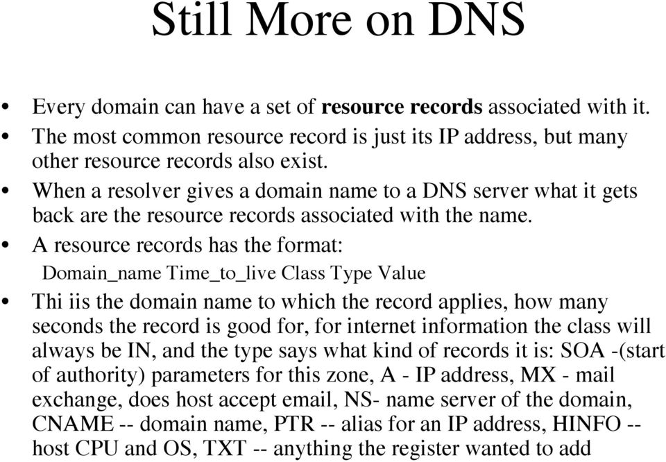 A resource records has the format: Domain_name Time_to_live Class Type Value Thi iis the domain name to which the record applies, how many seconds the record is good for, for internet information the
