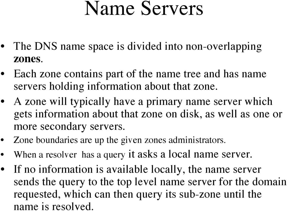 A zone will typically have a primary name server which gets information about that zone on disk, as well as one or more secondary servers.