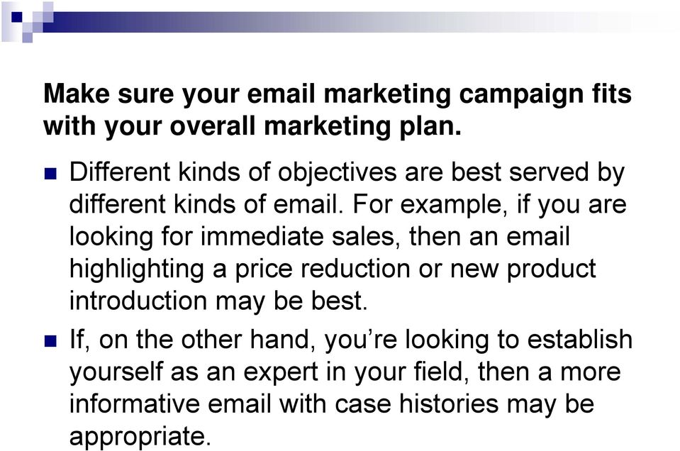 For example, if you are looking for immediate sales, then an email highlighting a price reduction or new product