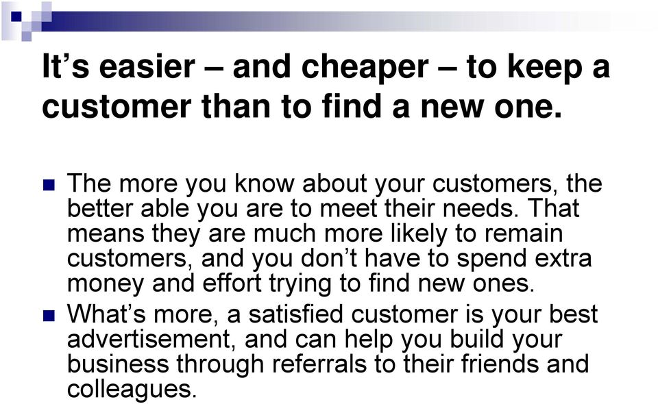 That means they are much more likely to remain customers, and you don t have to spend extra money and effort