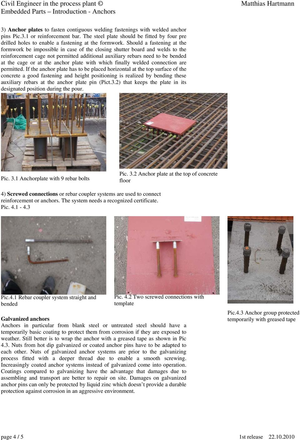 Should a fastening at the formwork be impossible in case of the closing shutter board and welds to the reinforcement cage not permitted additional auxiliary rebars need to be bended at the cage or at